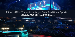 Glytch CEO Michael Williams and Former Gameworks Owner Believes ESports Offer These Advantages Over Traditional Sports