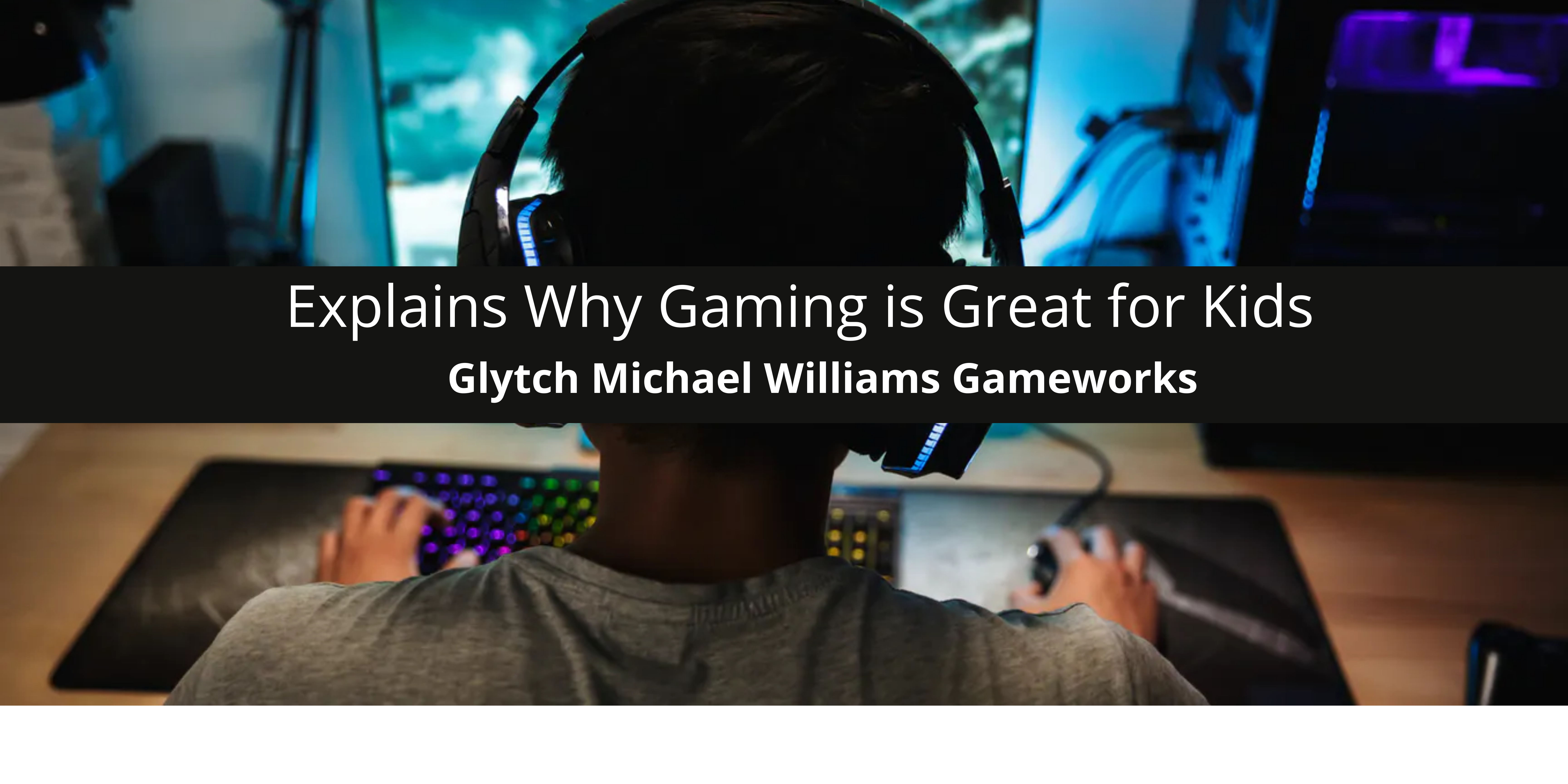 Glytch Michael Williams Gameworks Explains Why Gaming is Great for Kids